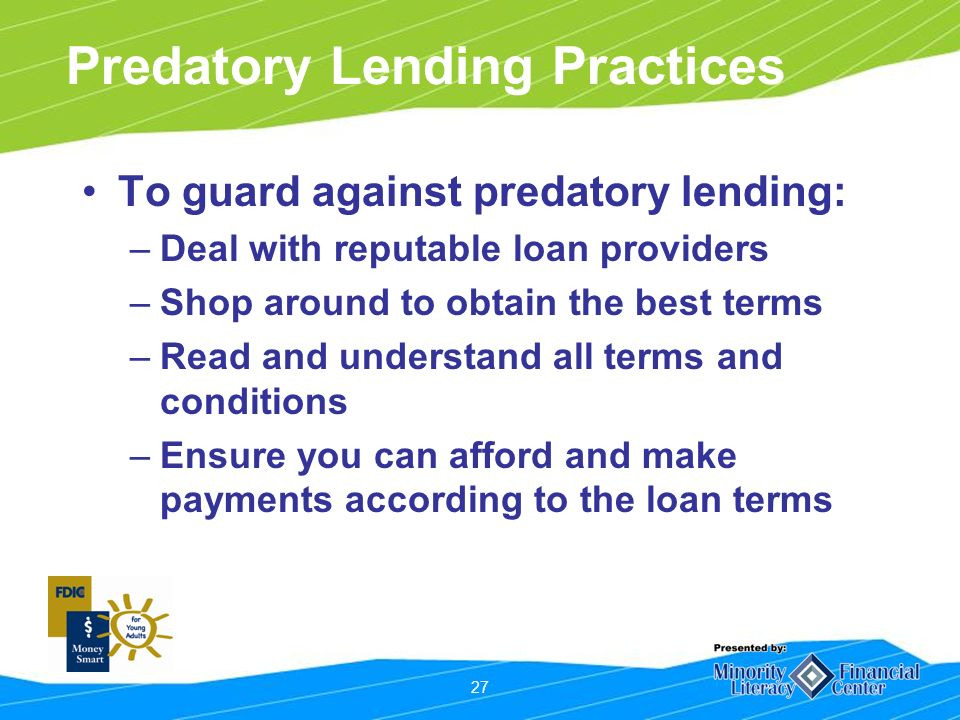 27 Predatory Lending Practices To guard against predatory lending: –Deal with reputable loan providers –Shop around to obtain the best terms –Read and understand all terms and conditions –Ensure you can afford and make payments according to the loan terms