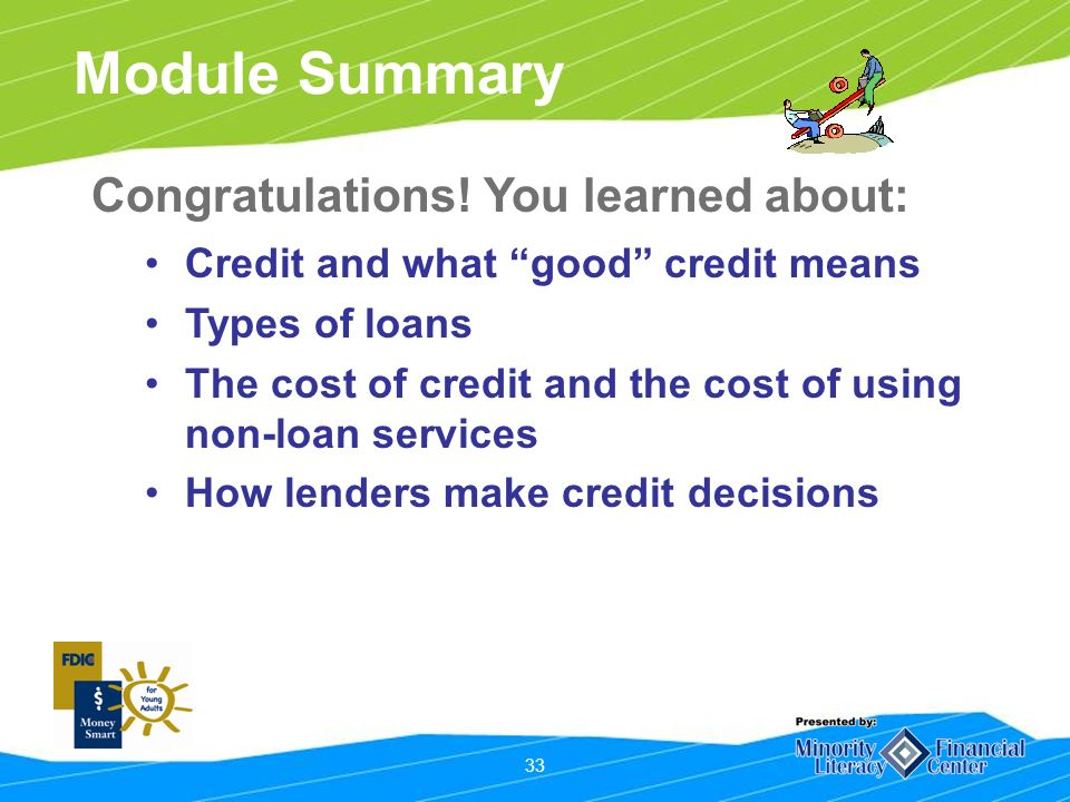 33 Module Summary Credit and what good credit means Types of loans The cost of credit and the cost of using non-loan services How lenders make credit decisions Congratulations.