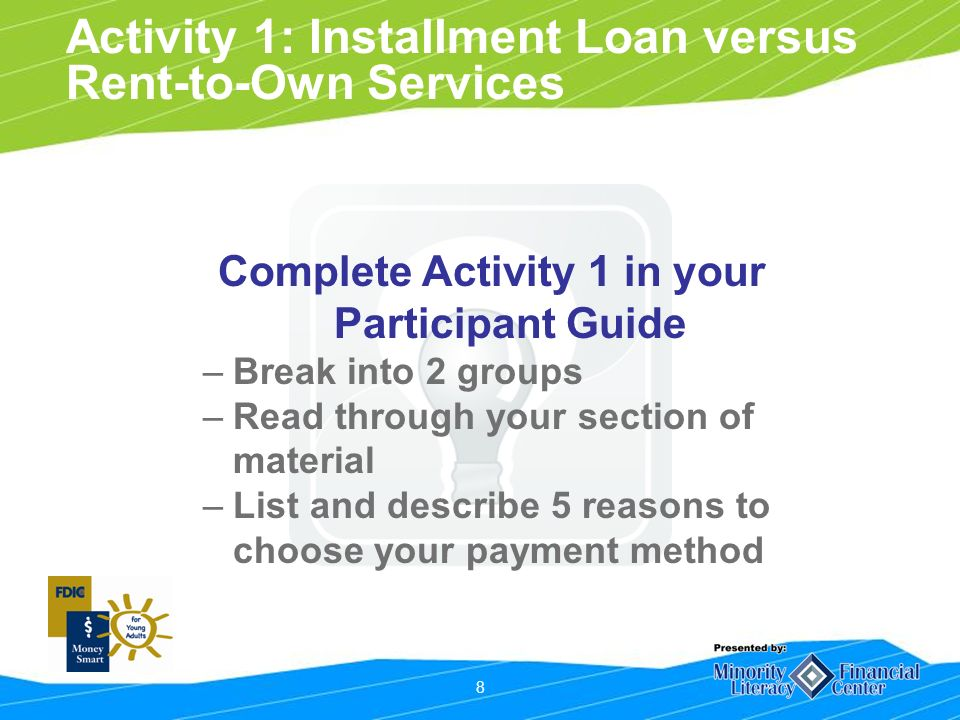 8 Activity 1: Installment Loan versus Rent-to-Own Services Complete Activity 1 in your Participant Guide –Break into 2 groups –Read through your section of material –List and describe 5 reasons to choose your payment method