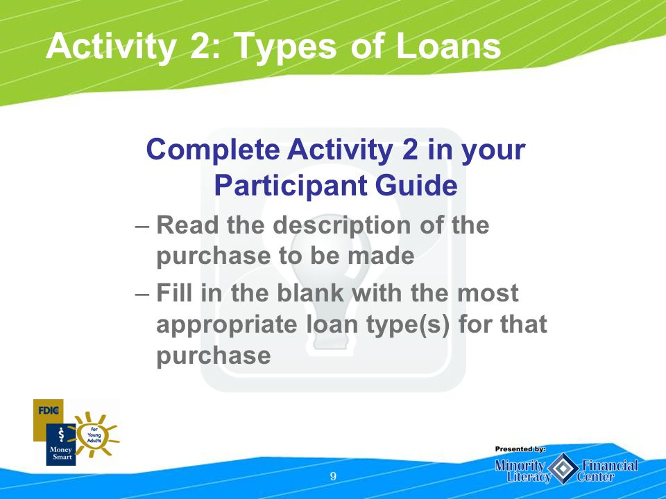 9 Activity 2: Types of Loans Complete Activity 2 in your Participant Guide –Read the description of the purchase to be made –Fill in the blank with the most appropriate loan type(s) for that purchase