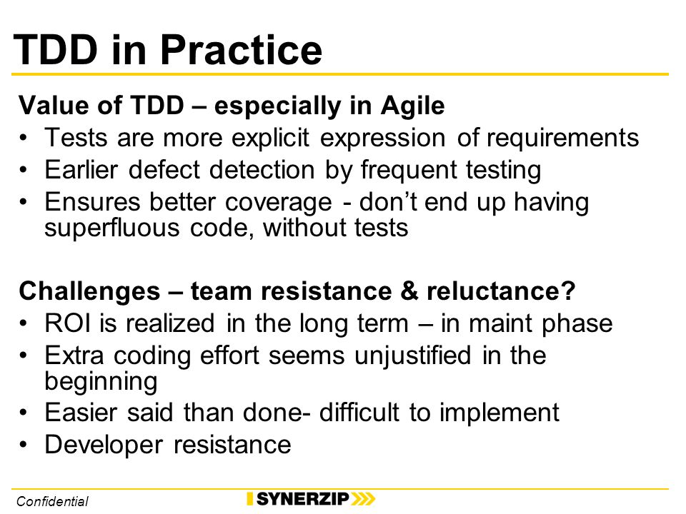 Confidential TDD in Practice Value of TDD – especially in Agile Tests are more explicit expression of requirements Earlier defect detection by frequent testing Ensures better coverage - dont end up having superfluous code, without tests Challenges – team resistance & reluctance.