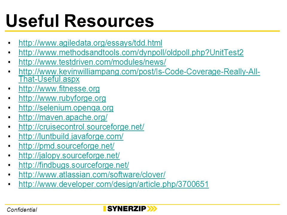 Confidential Useful Resources http://www.agiledata.org/essays/tdd.html http://www.methodsandtools.com/dynpoll/oldpoll.php UnitTest2 http://www.testdriven.com/modules/news/ http://www.kevinwilliampang.com/post/Is-Code-Coverage-Really-All- That-Useful.aspxhttp://www.kevinwilliampang.com/post/Is-Code-Coverage-Really-All- That-Useful.aspx http://www.fitnesse.org http://www.rubyforge.org http://selenium.openqa.org http://maven.apache.org/ http://cruisecontrol.sourceforge.net/ http://luntbuild.javaforge.com/ http://pmd.sourceforge.net/ http://jalopy.sourceforge.net/ http://findbugs.sourceforge.net/ http://www.atlassian.com/software/clover/ http://www.developer.com/design/article.php/3700651
