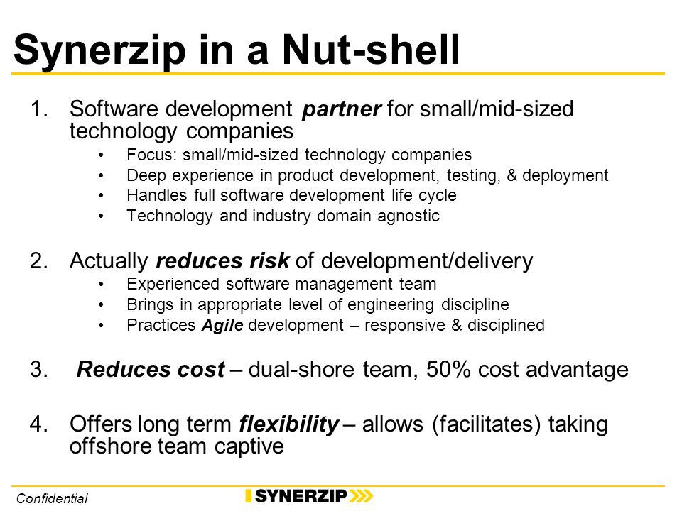 Confidential Synerzip in a Nut-shell 1.Software development partner for small/mid-sized technology companies Focus: small/mid-sized technology companies Deep experience in product development, testing, & deployment Handles full software development life cycle Technology and industry domain agnostic 2.Actually reduces risk of development/delivery Experienced software management team Brings in appropriate level of engineering discipline Practices Agile development – responsive & disciplined 3.