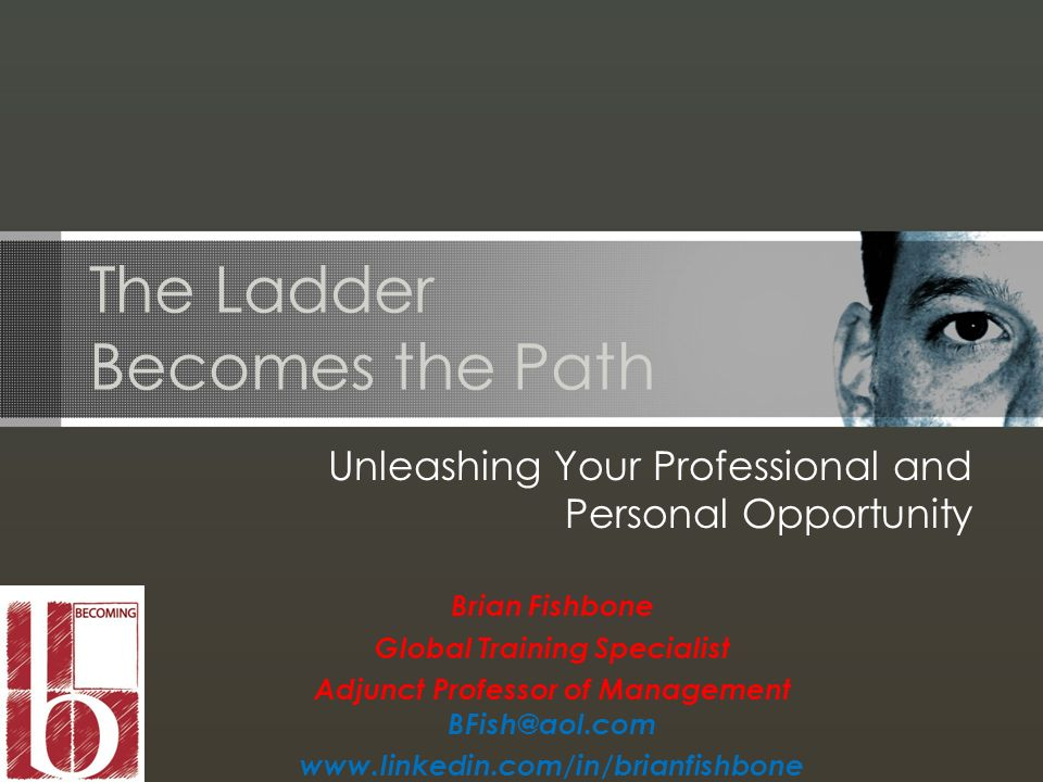 The Ladder Becomes the Path Unleashing Your Professional and Personal Opportunity Brian Fishbone Global Training Specialist Adjunct Professor of Management BFish@aol.com www.linkedin.com/in/brianfishbone