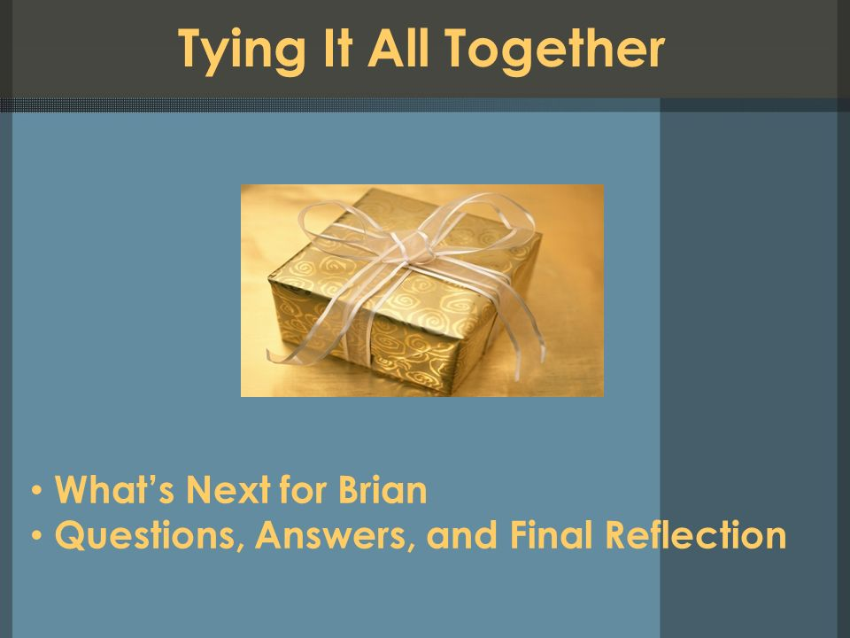 Tying It All Together Whats Next for Brian Questions, Answers, and Final Reflection