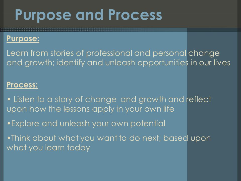 Purpose and Process Purpose: Learn from stories of professional and personal change and growth; identify and unleash opportunities in our lives Process: Listen to a story of change and growth and reflect upon how the lessons apply in your own life Explore and unleash your own potential Think about what you want to do next, based upon what you learn today