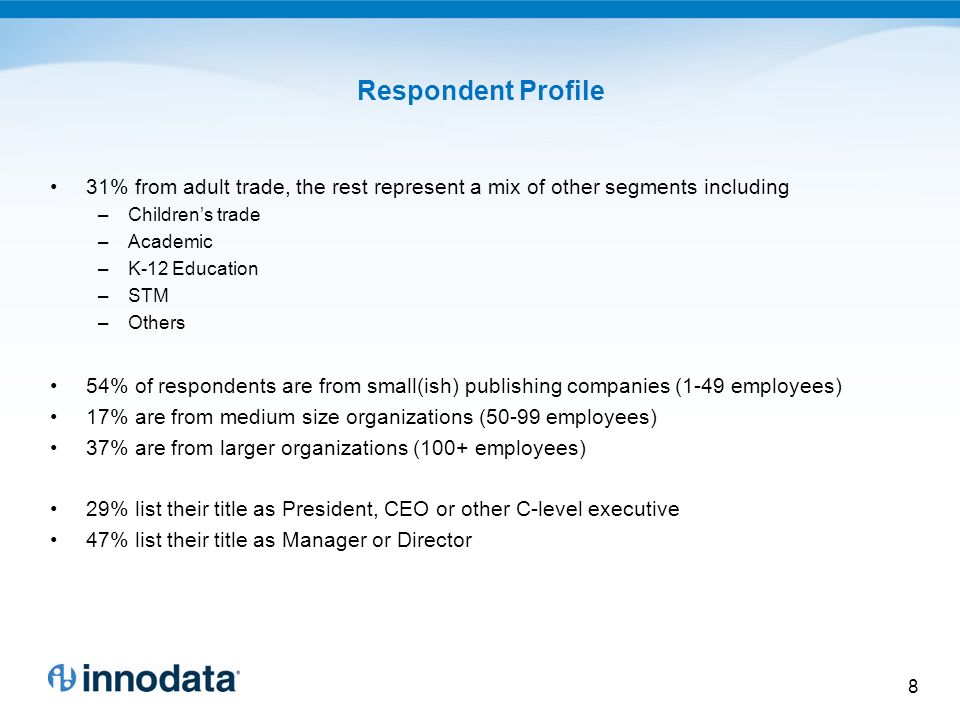 Respondent Profile 31% from adult trade, the rest represent a mix of other segments including –Childrens trade –Academic –K-12 Education –STM –Others 54% of respondents are from small(ish) publishing companies (1-49 employees) 17% are from medium size organizations (50-99 employees) 37% are from larger organizations (100+ employees) 29% list their title as President, CEO or other C-level executive 47% list their title as Manager or Director 8