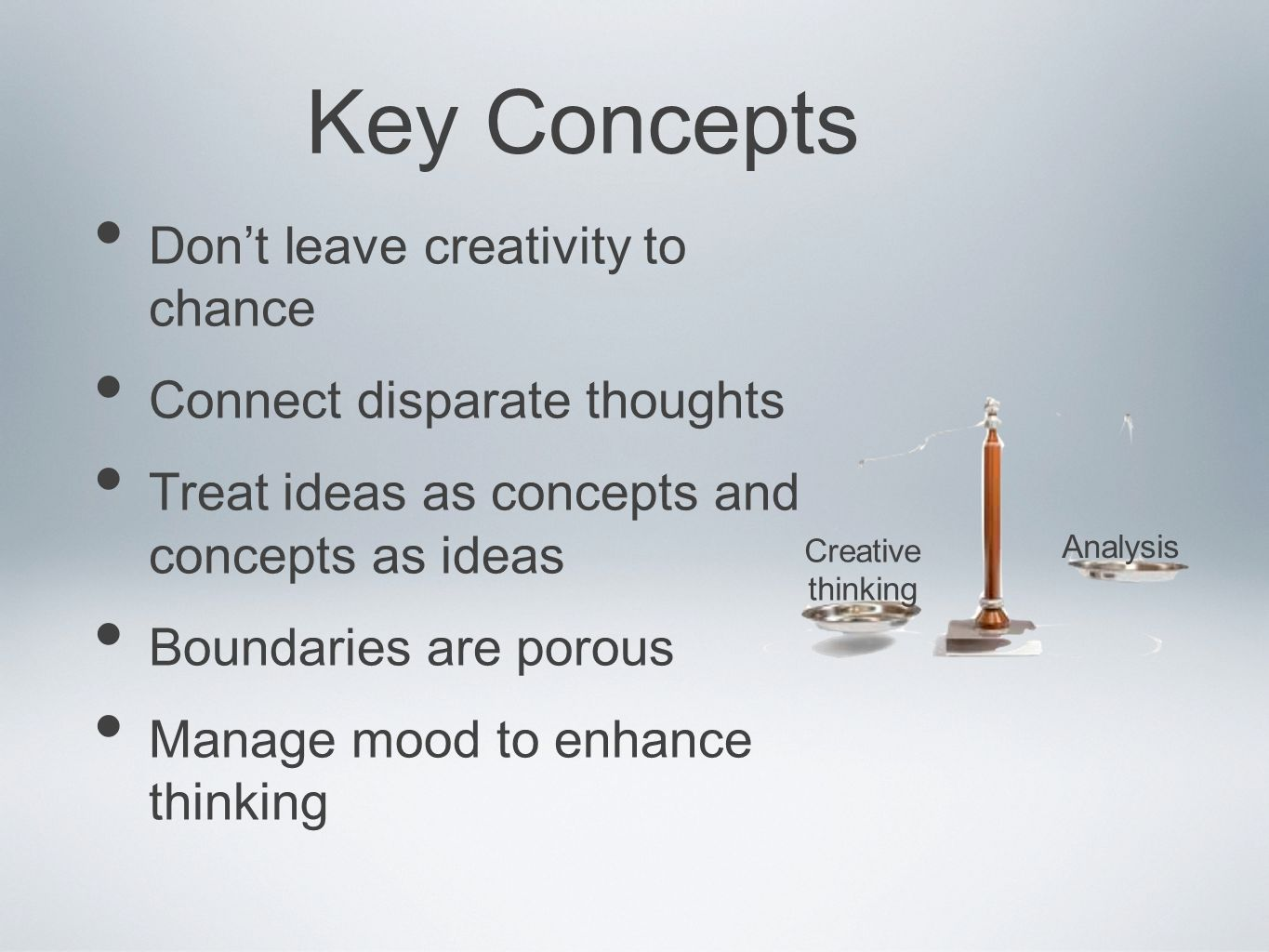 Dont leave creativity to chance Connect disparate thoughts Treat ideas as concepts and concepts as ideas Boundaries are porous Manage mood to enhance thinking Key Concepts Creative thinking Analysis
