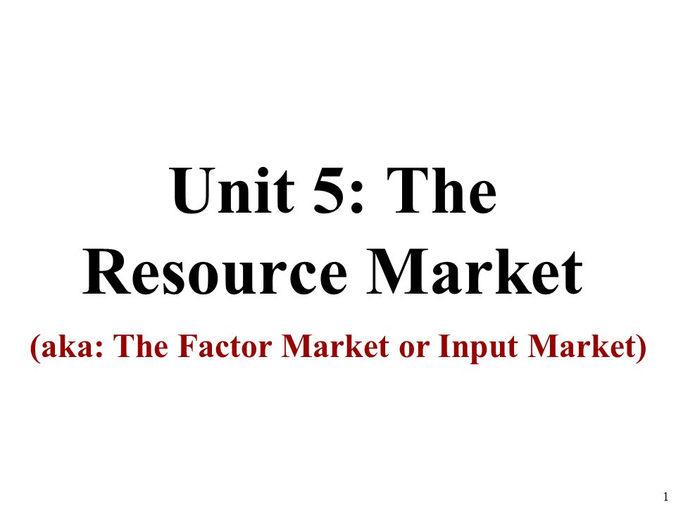 Unit 5: The Resource Market (aka: The Factor Market or Input Market) 1