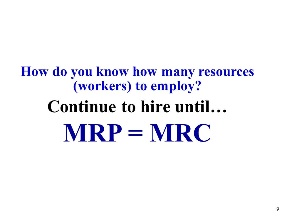 Continue to hire until… MRP = MRC How do you know how many resources (workers) to employ? 9