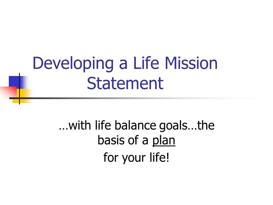 Developing a Life Mission Statement …with life balance goals…the basis of a plan for your life!