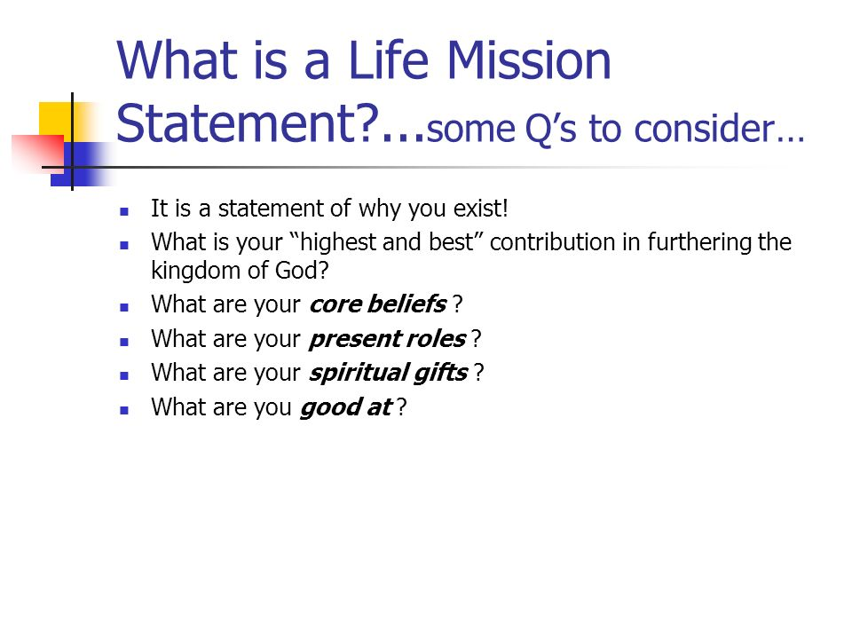 What is a Life Mission Statement?... some Qs to consider… It is a statement of why you exist! What is your highest and best contribution in furthering