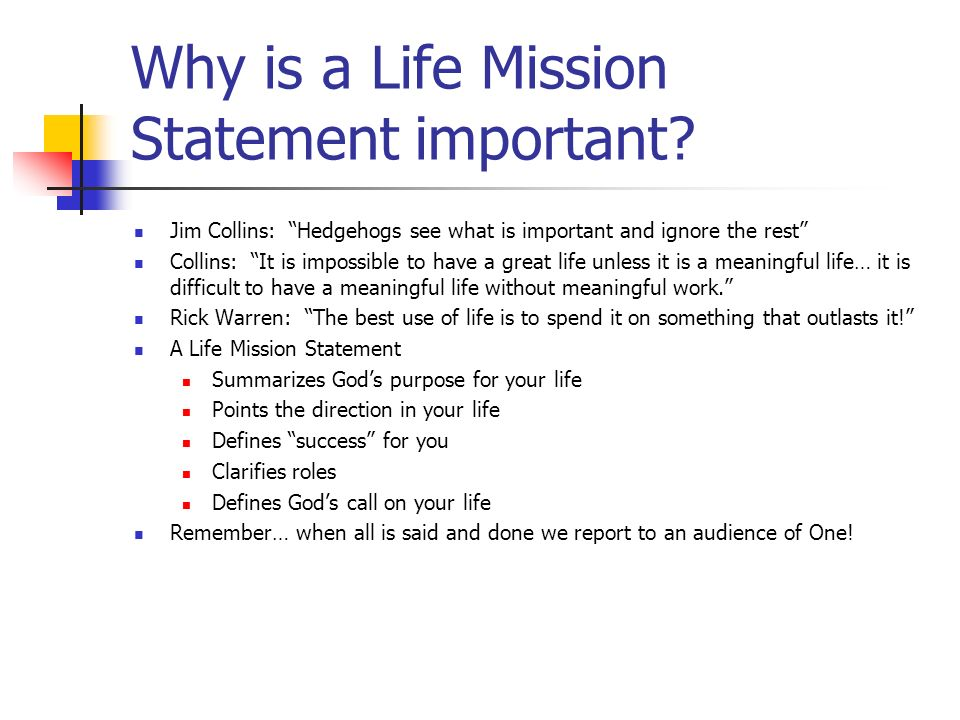 Why is a Life Mission Statement important? Jim Collins: Hedgehogs see what is important and ignore the rest Collins: It is impossible to have a great