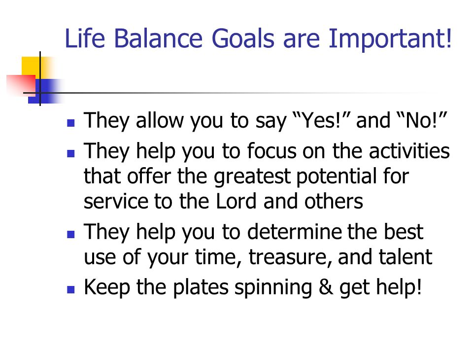 Life Balance Goals are Important! They allow you to say Yes! and No! They help you to focus on the activities that offer the greatest potential for se
