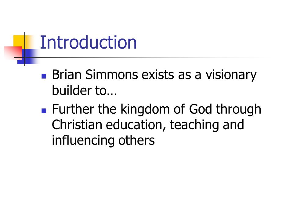 Introduction Brian Simmons exists as a visionary builder to… Further the kingdom of God through Christian education, teaching and influencing others