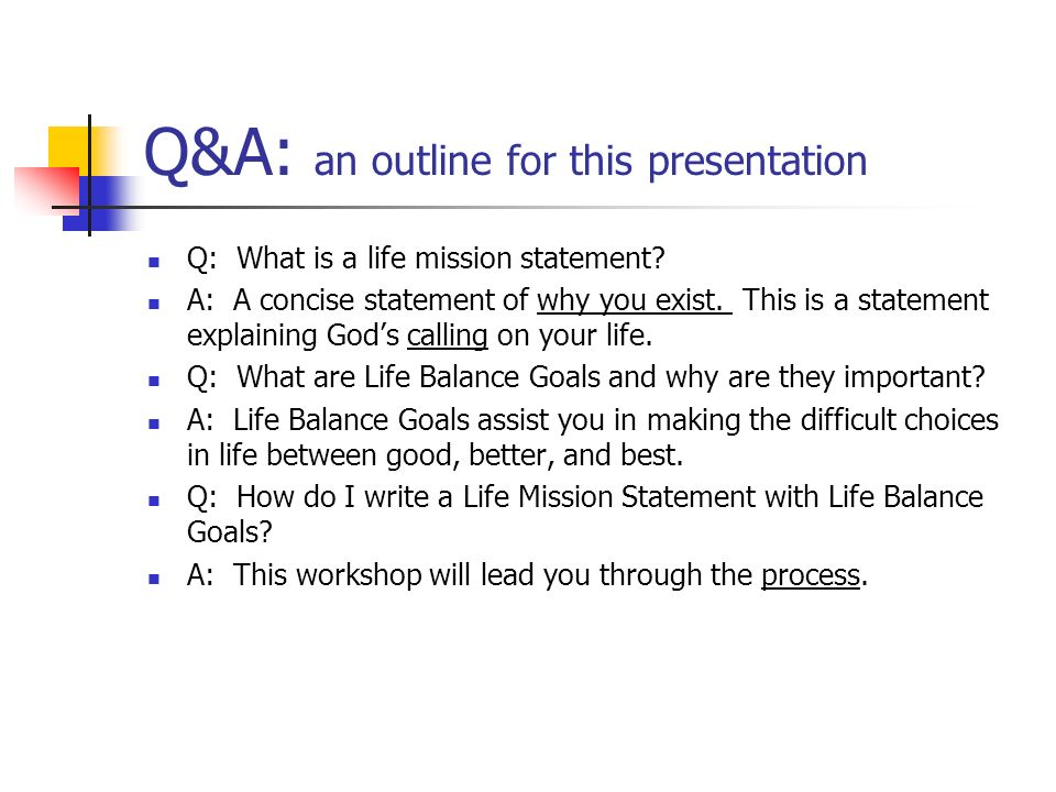 Q&A: an outline for this presentation Q: What is a life mission statement? A: A concise statement of why you exist. This is a statement explaining God