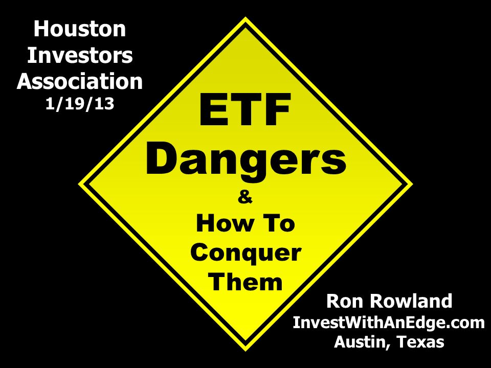 ETF Dangers & How To Conquer Them Ron Rowland InvestWithAnEdge.com Austin, Texas Houston Investors Association 1/19/13