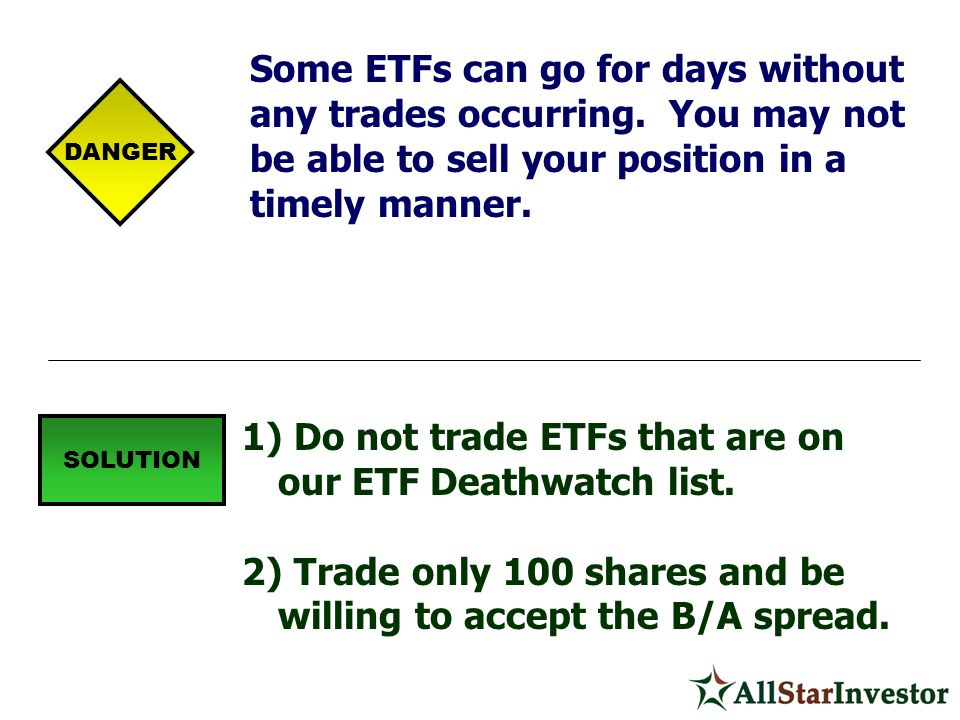 Some ETFs can go for days without any trades occurring. You may not be able to sell your position in a timely manner. 1) Do not trade ETFs that are on