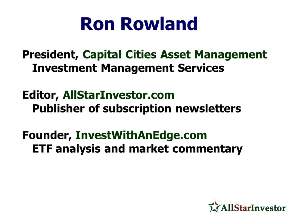 Ron Rowland President, Capital Cities Asset Management Investment Management Services Editor, AllStarInvestor.com Publisher of subscription newsletter