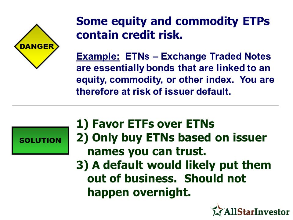 Some equity and commodity ETPs contain credit risk. Example: ETNs – Exchange Traded Notes are essentially bonds that are linked to an equity, commodit
