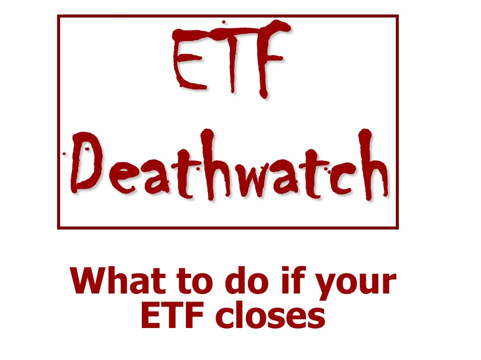 What to do if your ETF closes ETFDeathwatch