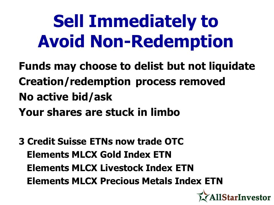 Funds may choose to delist but not liquidate Creation/redemption process removed No active bid/ask Your shares are stuck in limbo 3 Credit Suisse ETNs