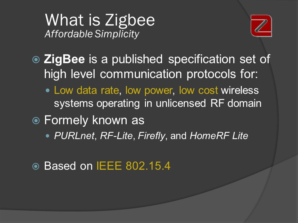 What is Zigbee Affordable Simplicity ZigBee is a published specification set of high level communication protocols for: Low data rate, low power, low