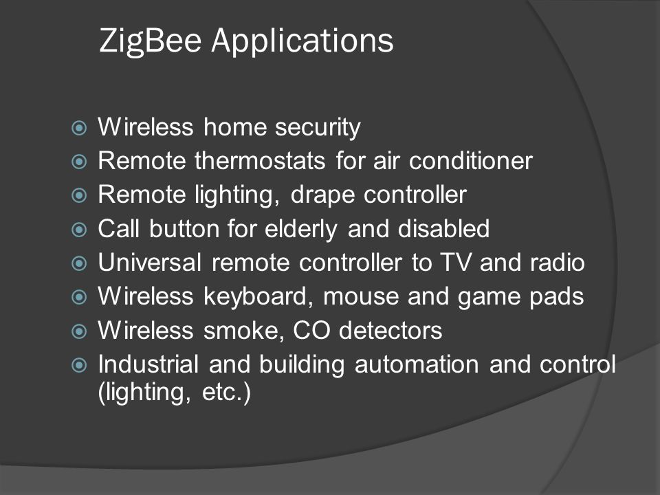 ZigBee Applications Wireless home security Remote thermostats for air conditioner Remote lighting, drape controller Call button for elderly and disabl