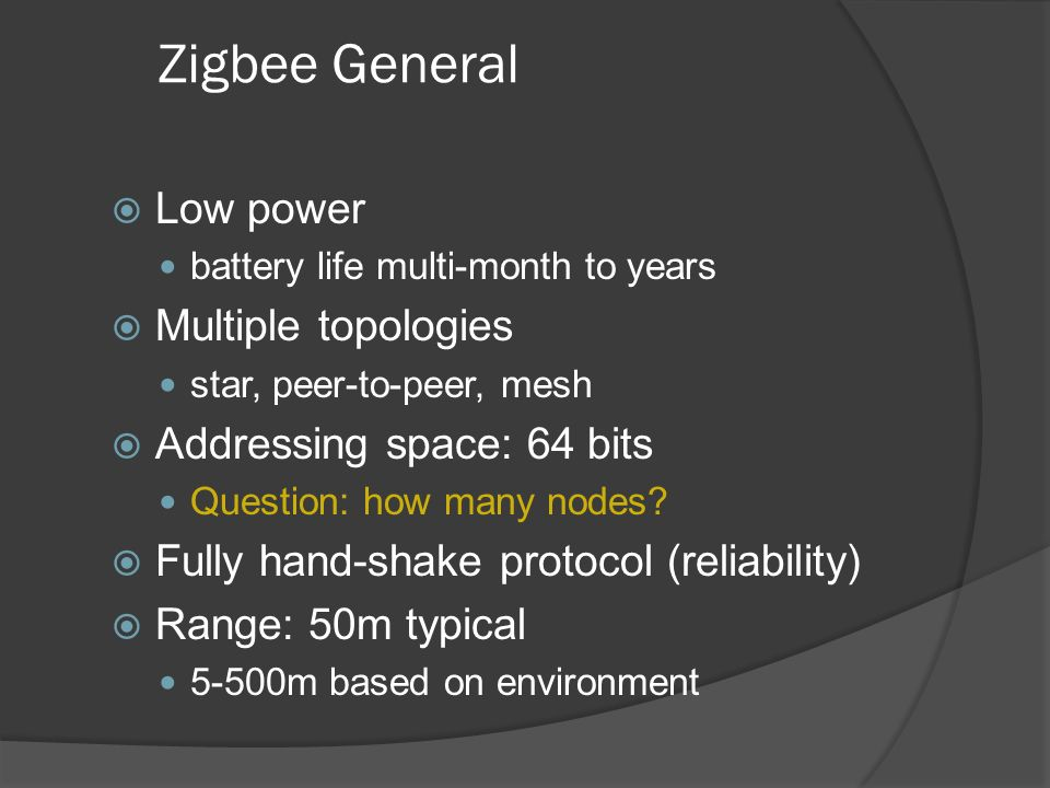 Zigbee General Low power battery life multi-month to years Multiple topologies star, peer-to-peer, mesh Addressing space: 64 bits Question: how many n