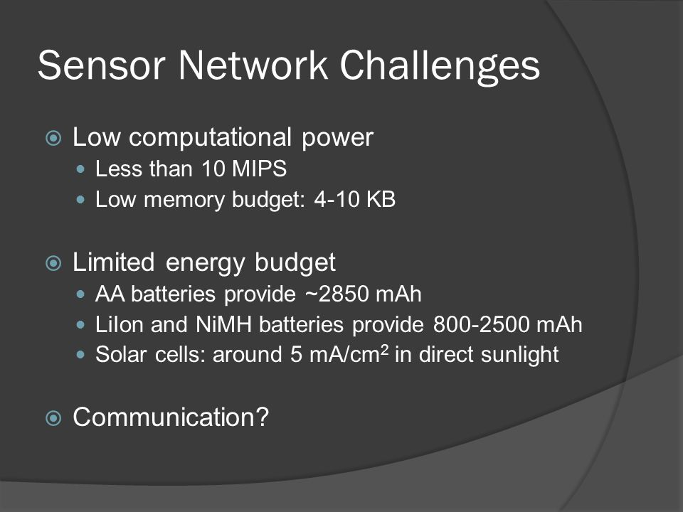 Sensor Network Challenges Low computational power Less than 10 MIPS Low memory budget: 4-10 KB Limited energy budget AA batteries provide ~2850 mAh Li