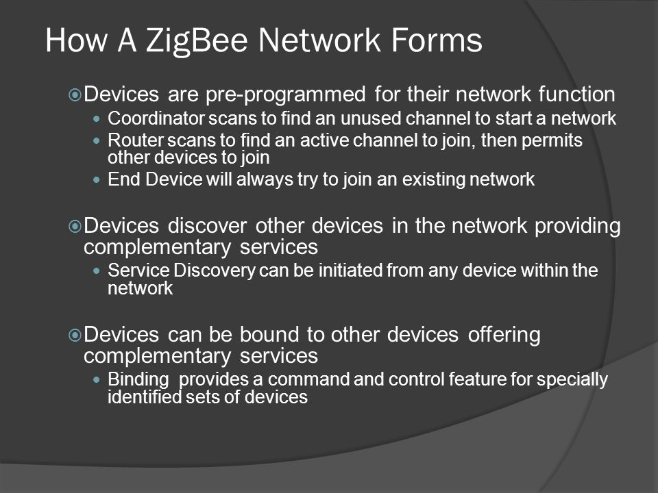 How A ZigBee Network Forms Devices are pre-programmed for their network function Coordinator scans to find an unused channel to start a network Router