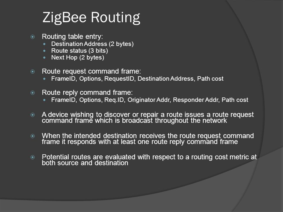 ZigBee Routing Routing table entry: Destination Address (2 bytes) Route status (3 bits) Next Hop (2 bytes) Route request command frame: FrameID, Optio