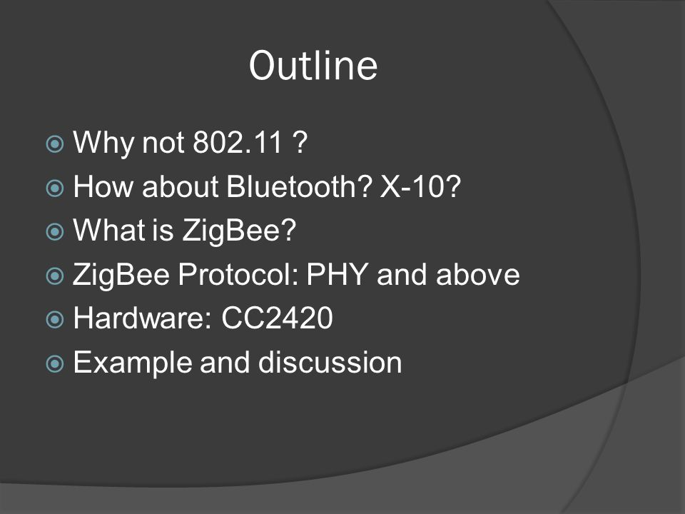 Outline Why not 802.11 ? How about Bluetooth? X-10? What is ZigBee? ZigBee Protocol: PHY and above Hardware: CC2420 Example and discussion