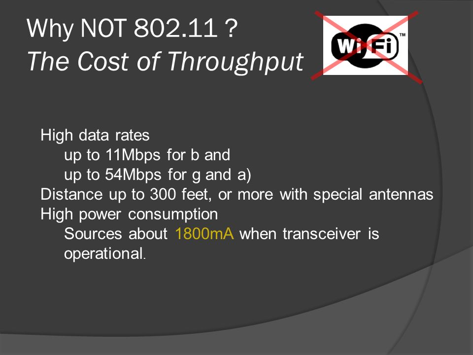 Why NOT 802.11 ? The Cost of Throughput High data rates up to 11Mbps for b and up to 54Mbps for g and a) Distance up to 300 feet, or more with special