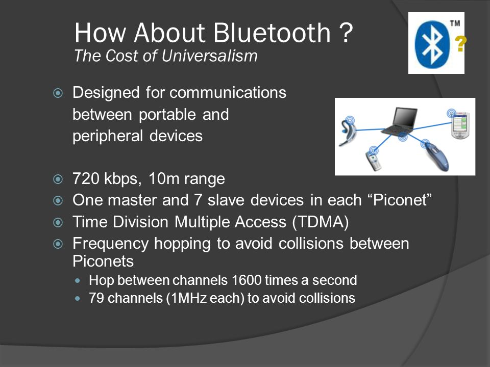 How About Bluetooth ? The Cost of Universalism Designed for communications between portable and peripheral devices 720 kbps, 10m range One master and