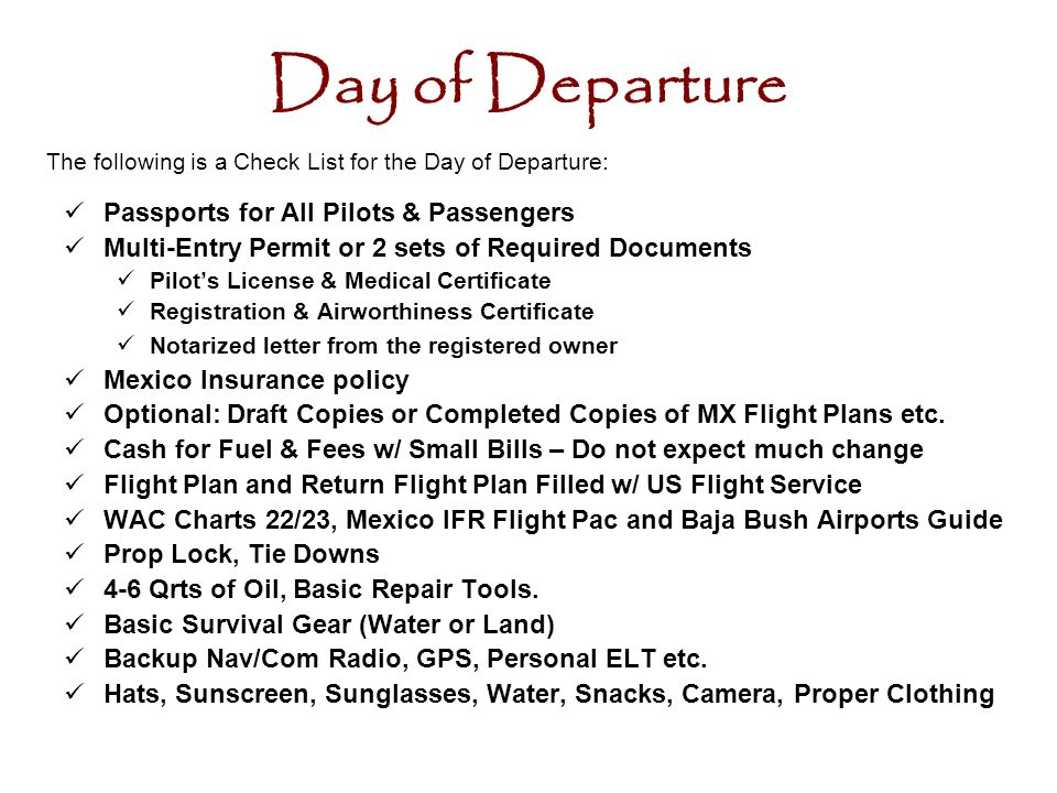 Day of Departure Passports for All Pilots & Passengers Multi-Entry Permit or 2 sets of Required Documents Pilots License & Medical Certificate Registration & Airworthiness Certificate Notarized letter from the registered owner Mexico Insurance policy Optional: Draft Copies or Completed Copies of MX Flight Plans etc.