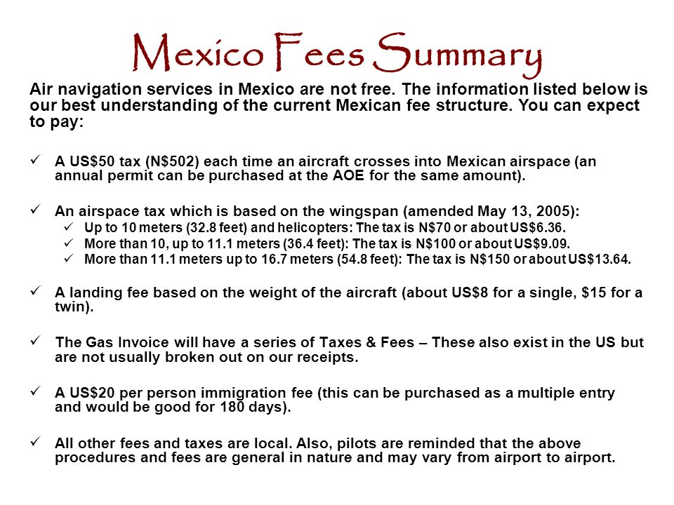 Mexico Fees Summary A US$50 tax (N$502) each time an aircraft crosses into Mexican airspace (an annual permit can be purchased at the AOE for the same amount).