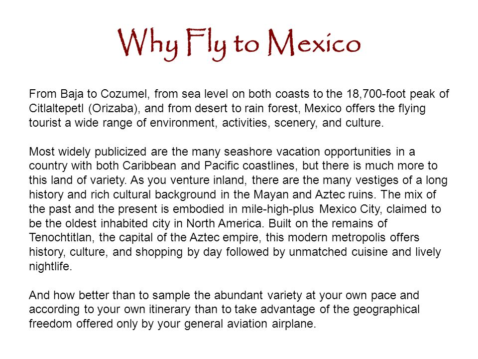 Why Fly to Mexico From Baja to Cozumel, from sea level on both coasts to the 18,700-foot peak of Citlaltepetl (Orizaba), and from desert to rain forest, Mexico offers the flying tourist a wide range of environment, activities, scenery, and culture.