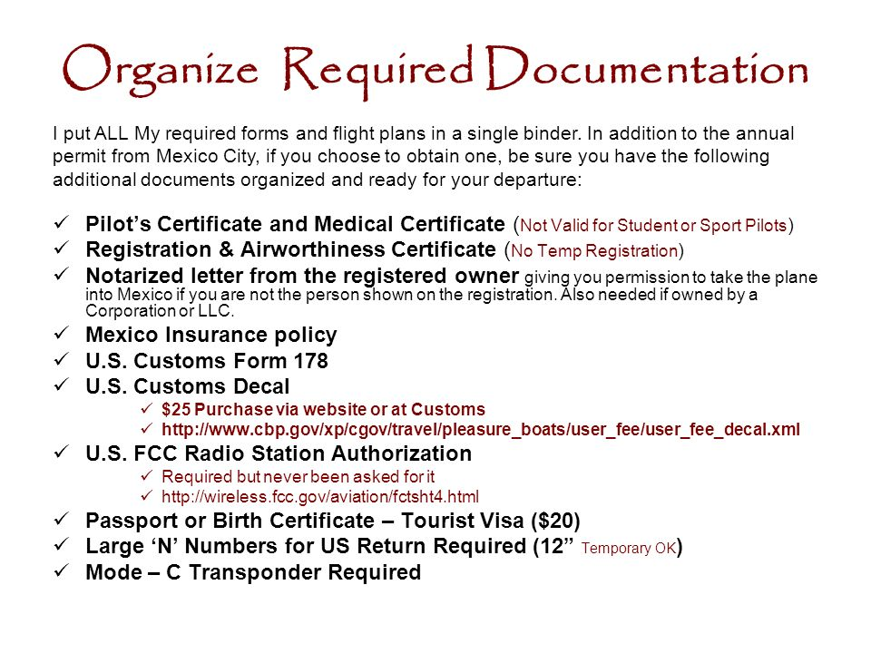 Organize Required Documentation Pilots Certificate and Medical Certificate ( Not Valid for Student or Sport Pilots ) Registration & Airworthiness Certificate ( No Temp Registration ) Notarized letter from the registered owner giving you permission to take the plane into Mexico if you are not the person shown on the registration.