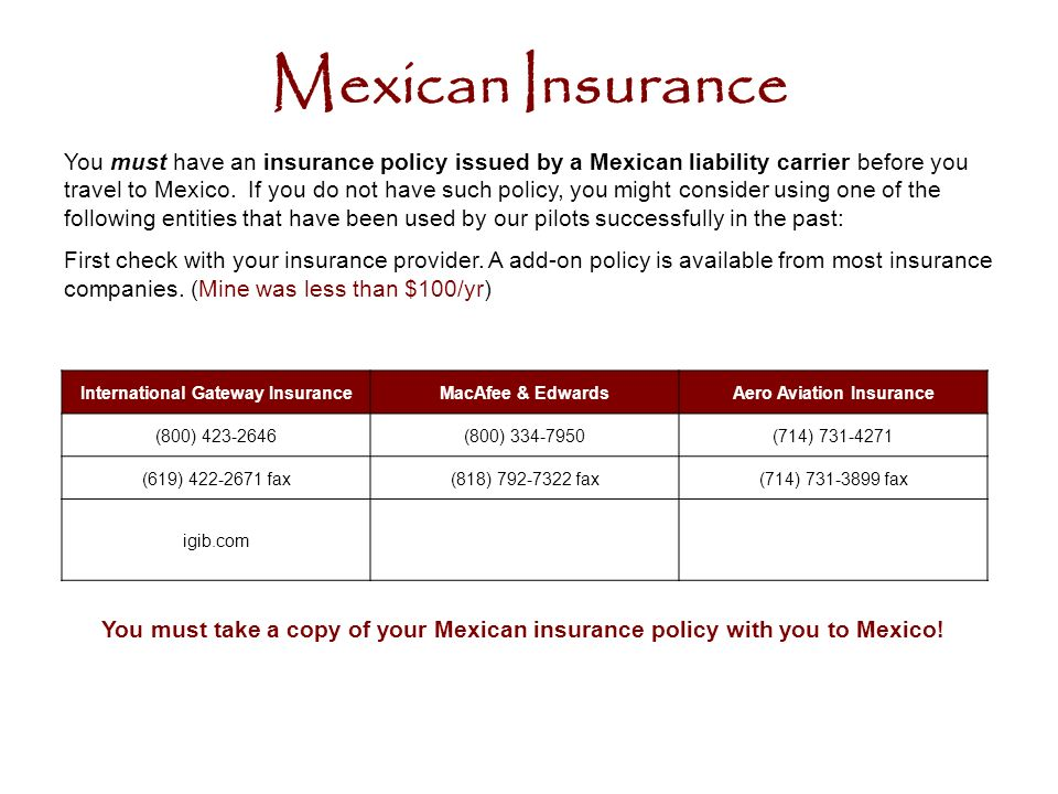 Mexican Insurance You must have an insurance policy issued by a Mexican liability carrier before you travel to Mexico.