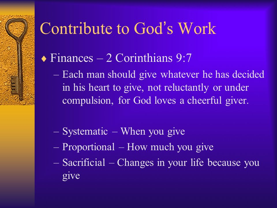 Contribute to God s Work Finances – 2 Corinthians 9:7 –Each man should give whatever he has decided in his heart to give, not reluctantly or under compulsion, for God loves a cheerful giver.