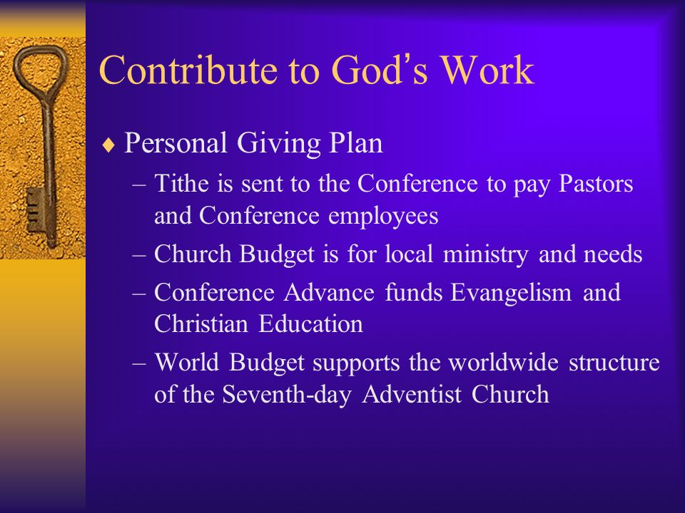 Contribute to God s Work Personal Giving Plan –Tithe is sent to the Conference to pay Pastors and Conference employees –Church Budget is for local ministry and needs –Conference Advance funds Evangelism and Christian Education –World Budget supports the worldwide structure of the Seventh-day Adventist Church