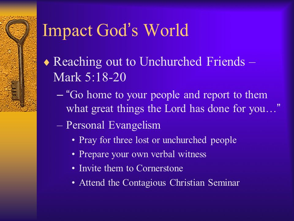Impact God s World Reaching out to Unchurched Friends – Mark 5:18-20 – Go home to your people and report to them what great things the Lord has done for you… –Personal Evangelism Pray for three lost or unchurched people Prepare your own verbal witness Invite them to Cornerstone Attend the Contagious Christian Seminar