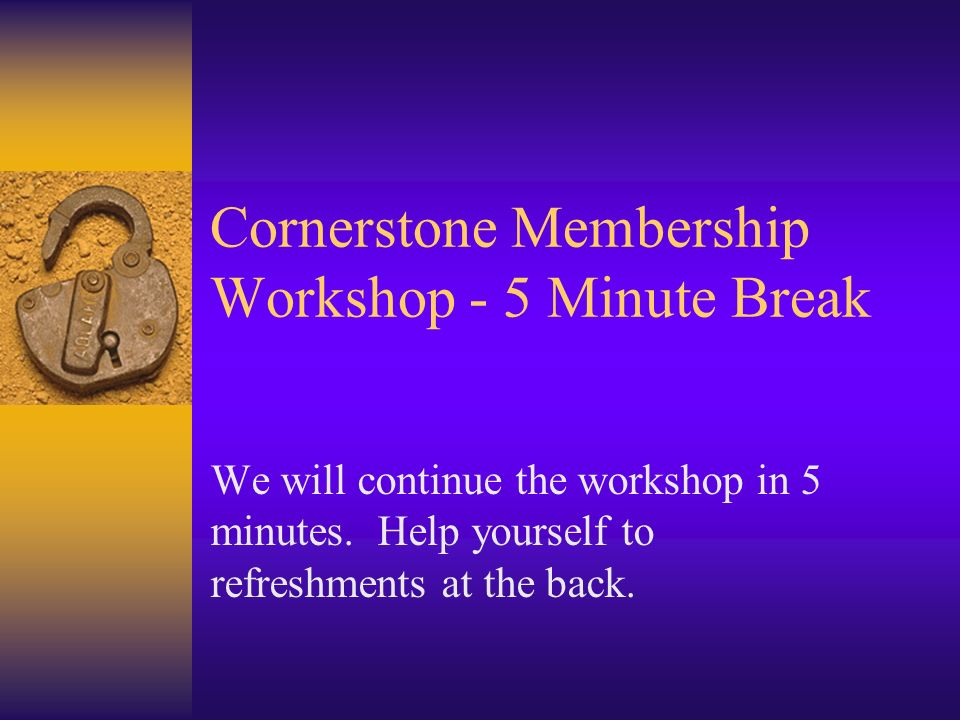 Cornerstone Membership Workshop - 5 Minute Break We will continue the workshop in 5 minutes.
