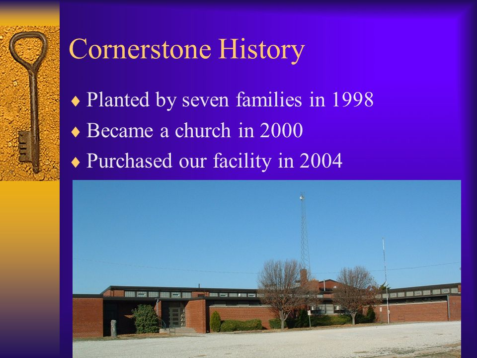Cornerstone History Planted by seven families in 1998 Became a church in 2000 Purchased our facility in 2004