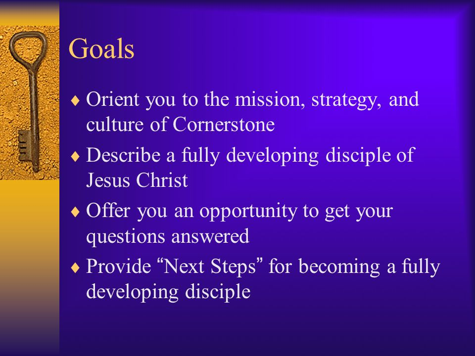 Goals Orient you to the mission, strategy, and culture of Cornerstone Describe a fully developing disciple of Jesus Christ Offer you an opportunity to get your questions answered Provide Next Steps for becoming a fully developing disciple