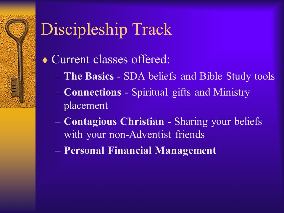 Discipleship Track Current classes offered: –The Basics - SDA beliefs and Bible Study tools –Connections - Spiritual gifts and Ministry placement –Contagious Christian - Sharing your beliefs with your non-Adventist friends –Personal Financial Management