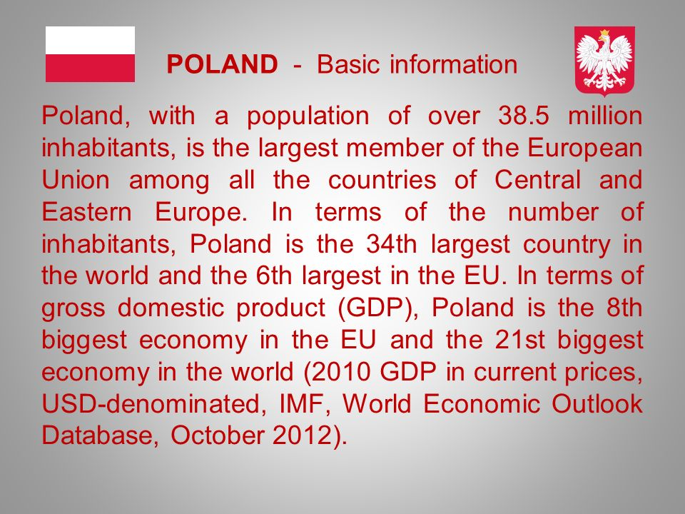 POLAND - Basic information Poland, with a population of over 38.5 million inhabitants, is the largest member of the European Union among all the count