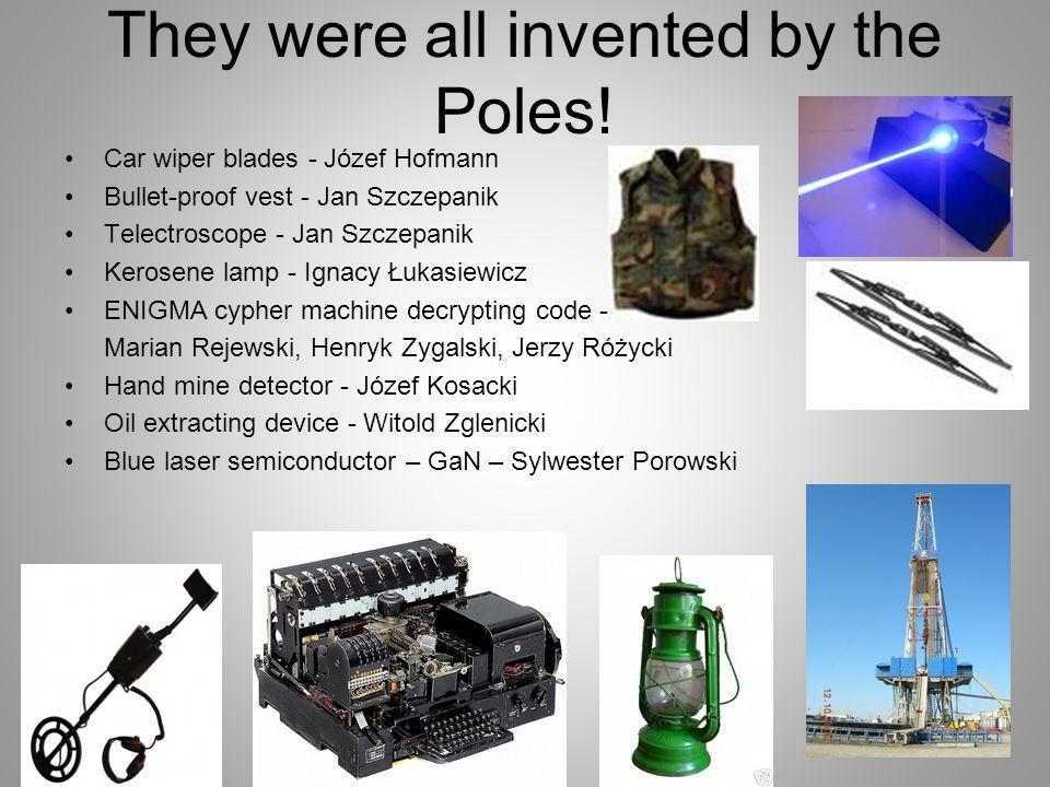 They were all invented by the Poles! Car wiper blades - Józef Hofmann Bullet-proof vest - Jan Szczepanik Telectroscope - Jan Szczepanik Kerosene lamp