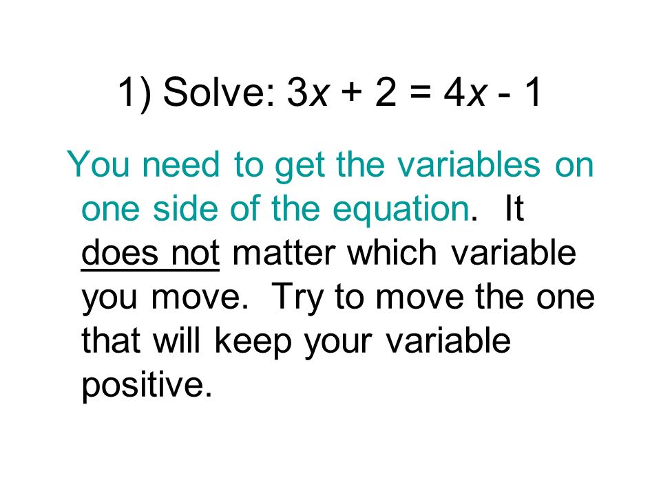 1) Solve: 3x + 2 = 4x - 1 You need to get the variables on one side of the equation. It does not matter which variable you move. Try to move the one t